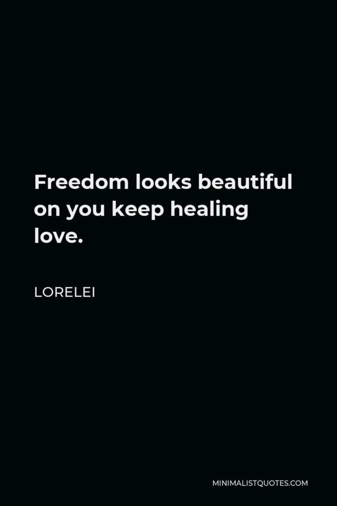Lorelei Quote - Freedom looks beautiful on you keep healing love.