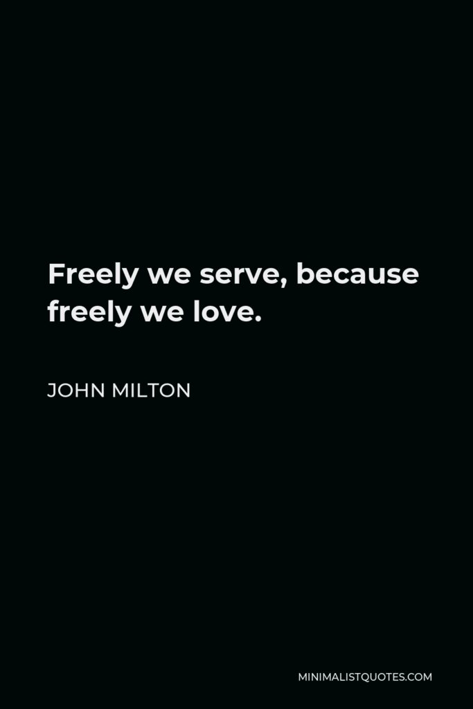 John Milton Quote - Freely we serve, because freely we love.
