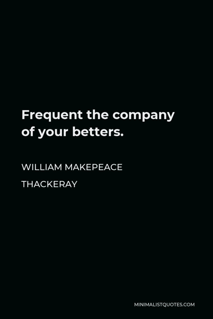 William Makepeace Thackeray Quote - Frequent the company of your betters.