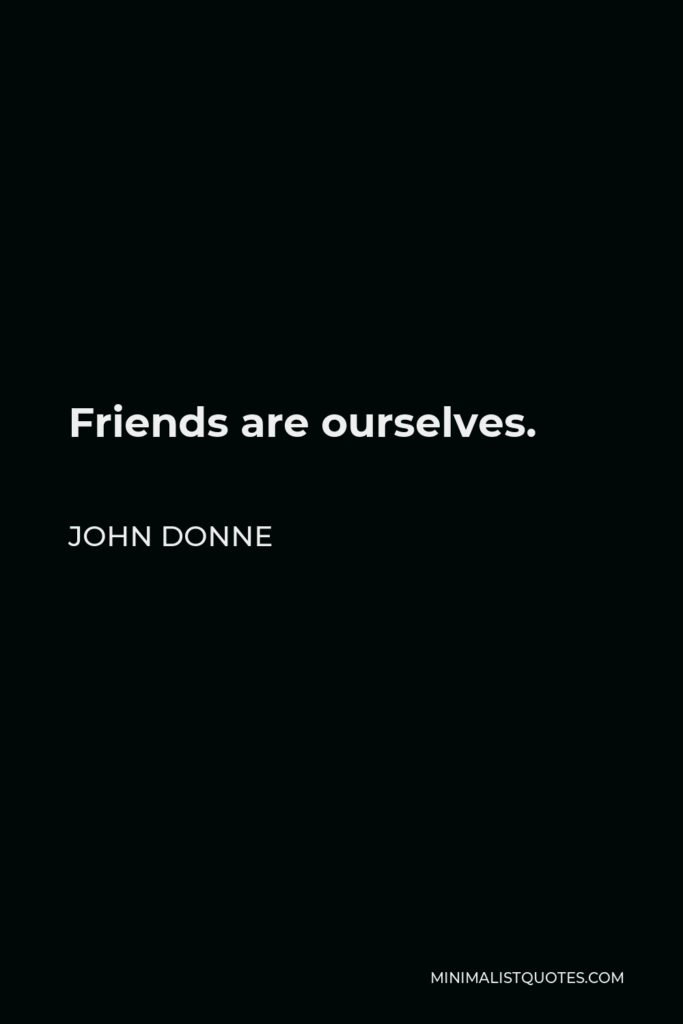 John Donne Quote - Friends are ourselves.