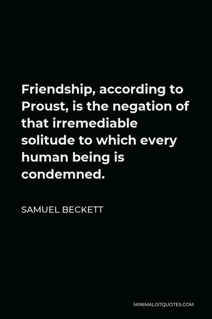 Samuel Beckett Quote - Friendship, according to Proust, is the negation of that irremediable solitude to which every human being is condemned.