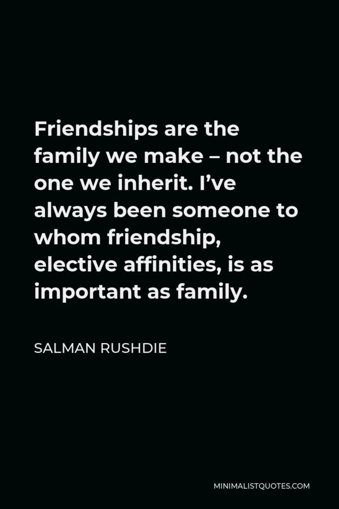 Salman Rushdie Quote - Friendships are the family we make – not the one we inherit. I've always been someone to whom friendship, elective affinities, is as important as family.