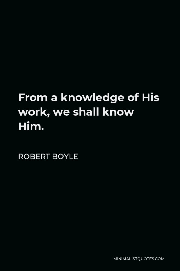 Robert Boyle Quote - From a knowledge of His work, we shall know Him.