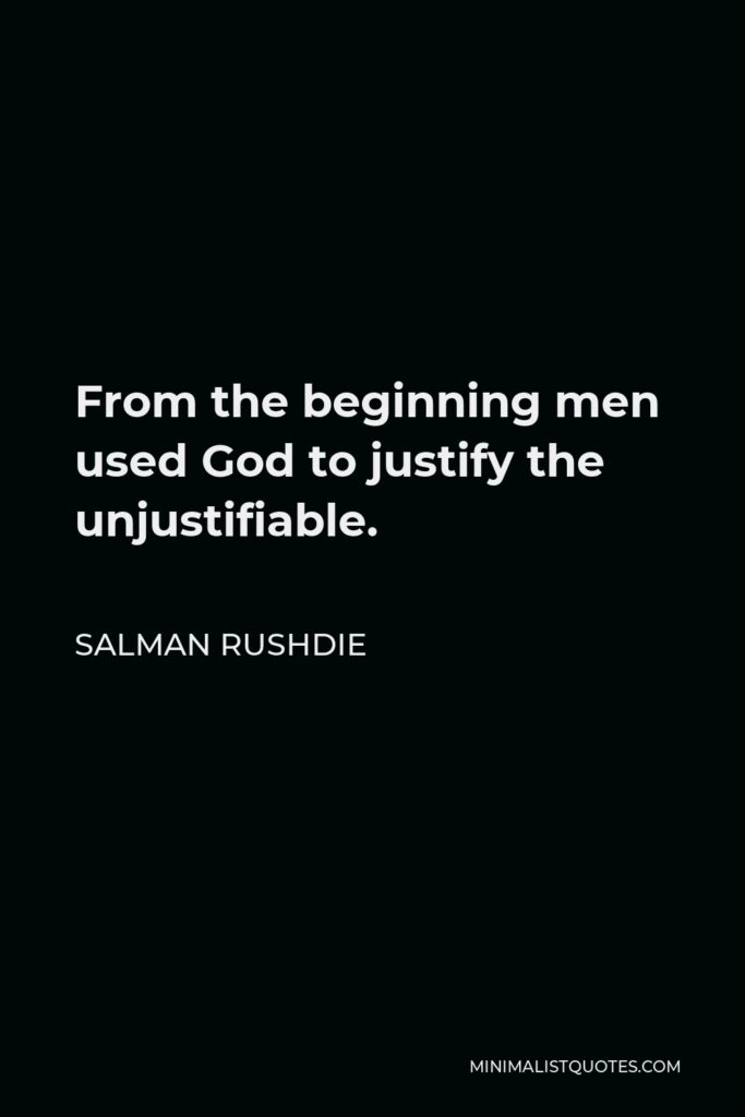 Salman Rushdie Quote - From the beginning men used God to justify the unjustifiable.