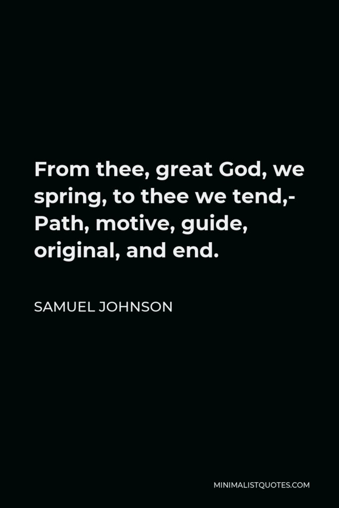 Samuel Johnson Quote - From thee, great God, we spring, to thee we tend,- Path, motive, guide, original, and end.