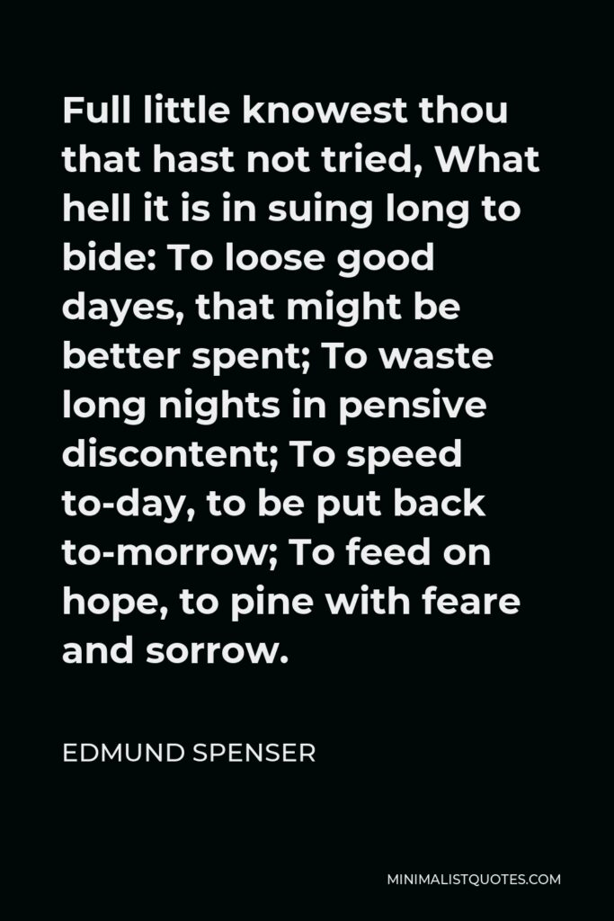 Edmund Spenser Quote - Full little knowest thou that hast not tried, What hell it is in suing long to bide: To loose good dayes, that might be better spent; To waste long nights in pensive discontent; To speed to-day, to be put back to-morrow; To feed on hope, to pine with feare and sorrow.