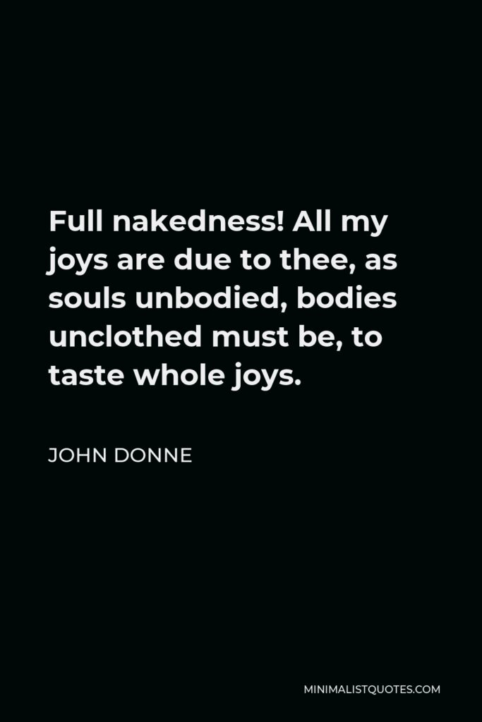 John Donne Quote - Full nakedness! All my joys are due to thee, as souls unbodied, bodies unclothed must be, to taste whole joys.