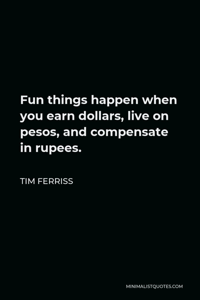 Tim Ferriss Quote - Fun things happen when you earn dollars, live on pesos, and compensate in rupees.