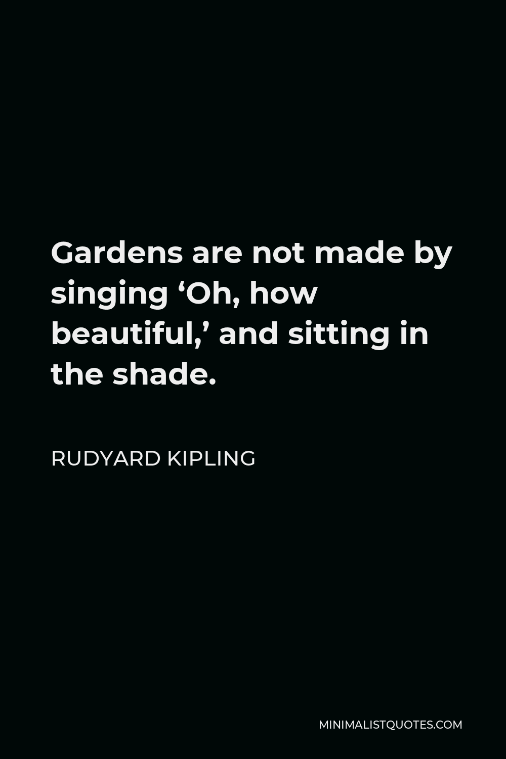 Rudyard Kipling Quote - Gardens are not made by singing 'Oh, how beautiful,' and sitting in the shade.