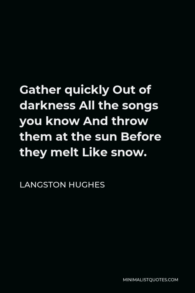 Langston Hughes Quote - Gather quickly Out of darkness All the songs you know And throw them at the sun Before they melt Like snow.