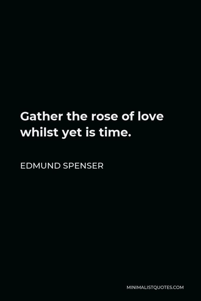 Edmund Spenser Quote - Gather the rose of love whilst yet is time.