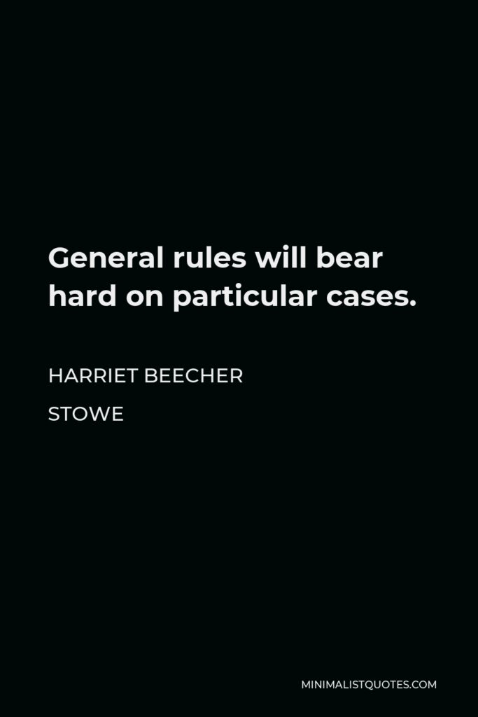 Harriet Beecher Stowe Quote - General rules will bear hard on particular cases.