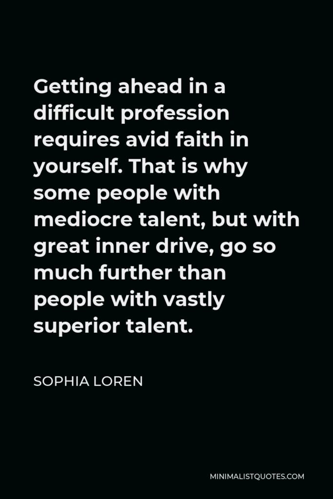 Sophia Loren Quote - Getting ahead in a difficult profession requires avid faith in yourself. That is why some people with mediocre talent, but with great inner drive, go so much further than people with vastly superior talent.