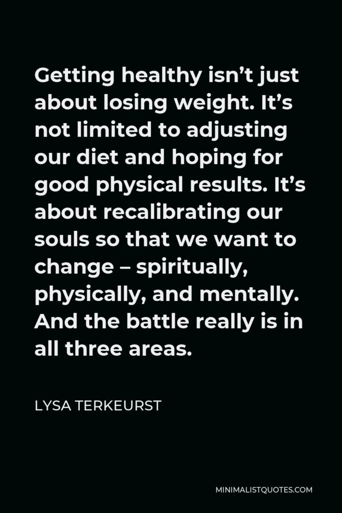 Lysa TerKeurst Quote - Getting healthy isn't just about losing weight. It's not limited to adjusting our diet and hoping for good physical results. It's about recalibrating our souls so that we want to change – spiritually, physically, and mentally. And the battle really is in all three areas.