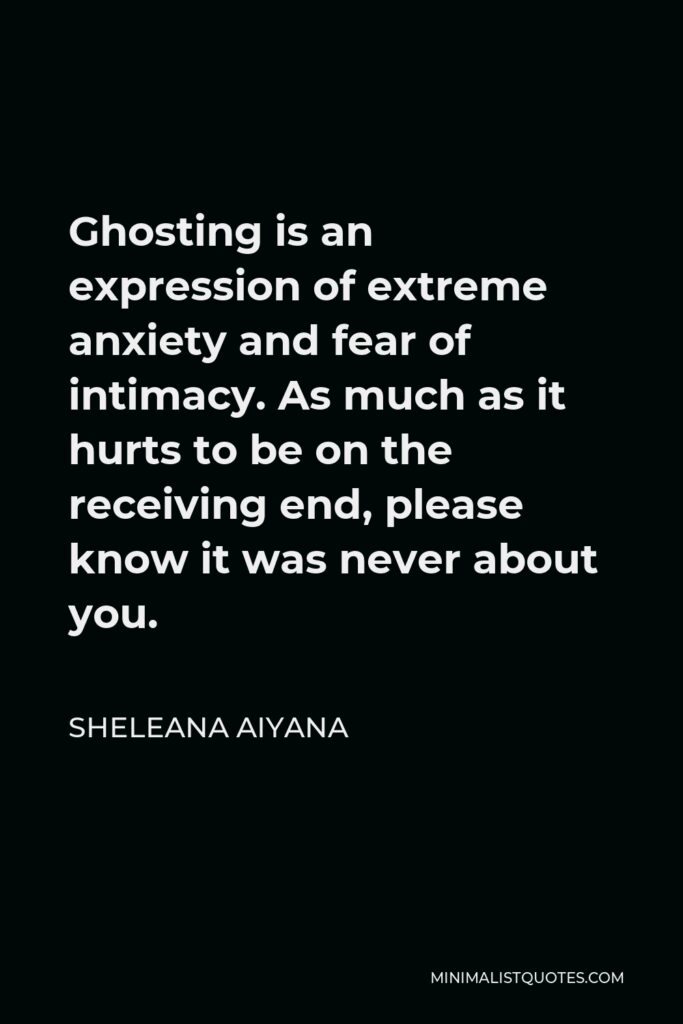 Sheleana Aiyana Quote - Ghosting is an expression of extreme anxiety and fear of intimacy. As much as it hurts to be on the receiving end, please know it was never about you.