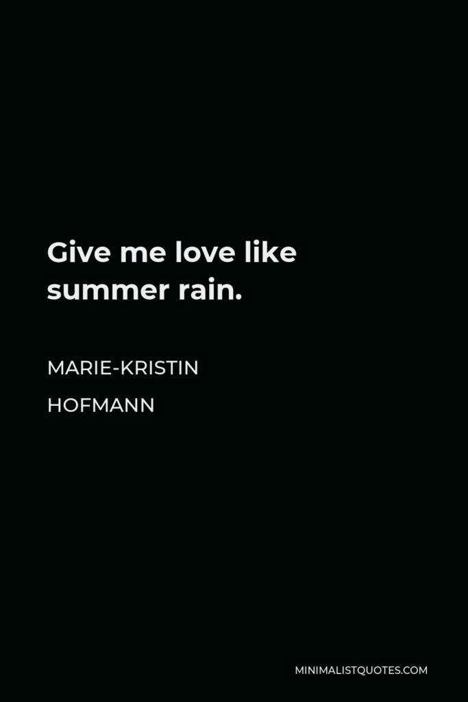Marie-Kristin Hofmann Quote - Give me love like summer rain.