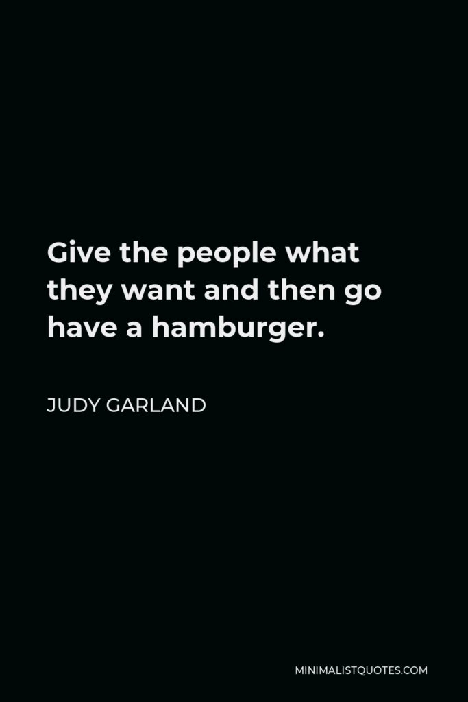Judy Garland Quote - Give the people what they want and then go have a hamburger.