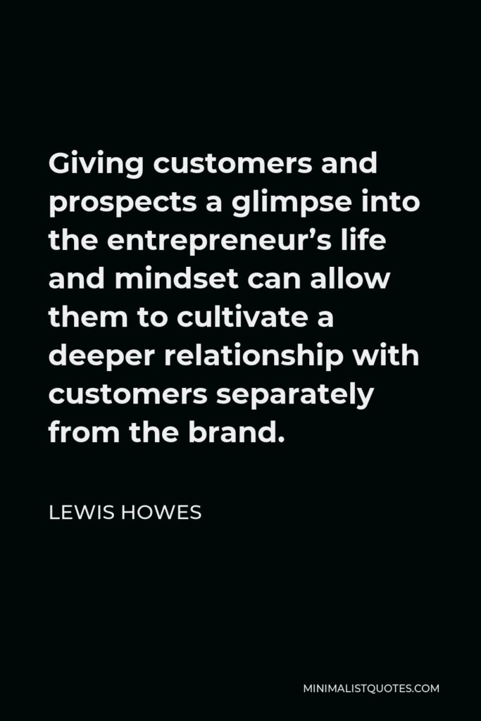 Lewis Howes Quote - Giving customers and prospects a glimpse into the entrepreneur's life and mindset can allow them to cultivate a deeper relationship with customers separately from the brand.