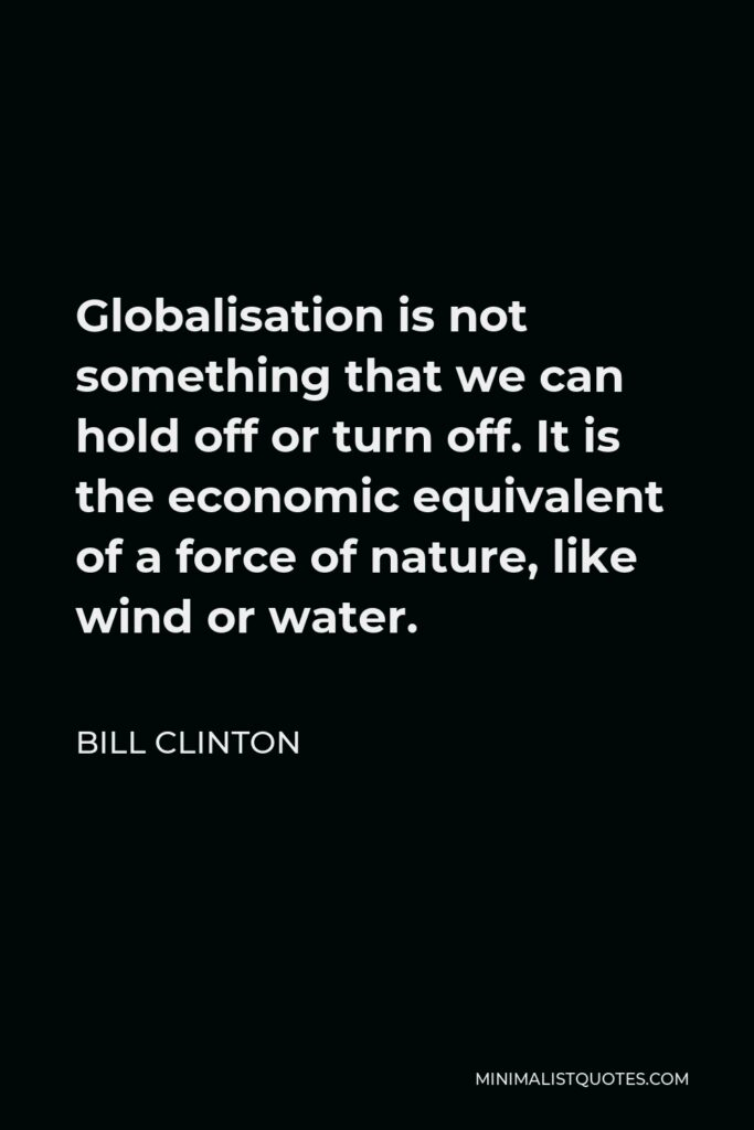Bill Clinton Quote - Globalisation is not something that we can hold off or turn off. It is the economic equivalent of a force of nature, like wind or water.