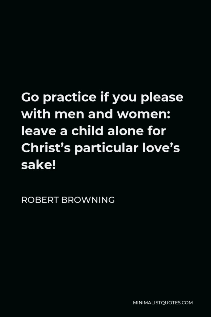 Robert Browning Quote - Go practice if you please with men and women: leave a child alone for Christ's particular love's sake!