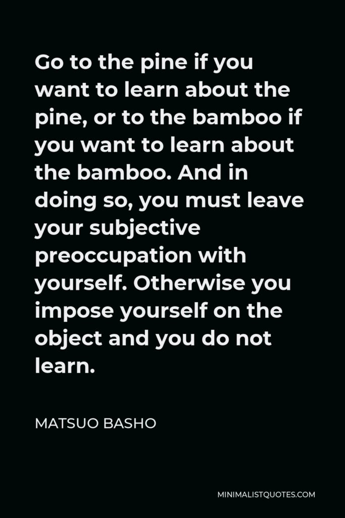 Matsuo Basho Quote - Go to the pine if you want to learn about the pine, or to the bamboo if you want to learn about the bamboo. And in doing so, you must leave your subjective preoccupation with yourself. Otherwise you impose yourself on the object and you do not learn.