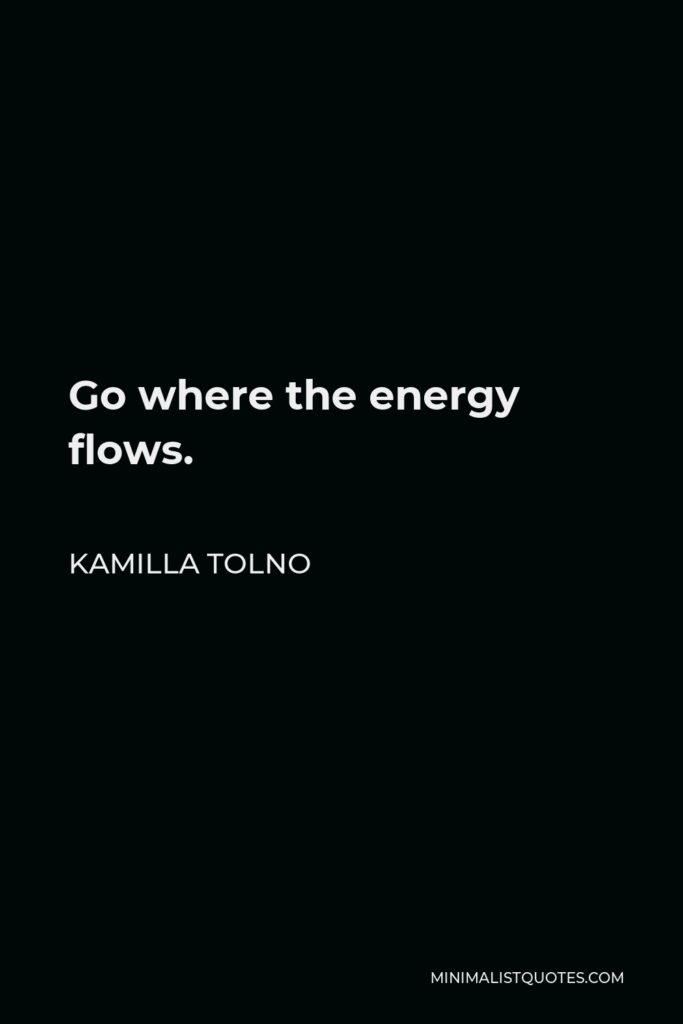 Kamilla Tolno Quote - Go where the energy flows.