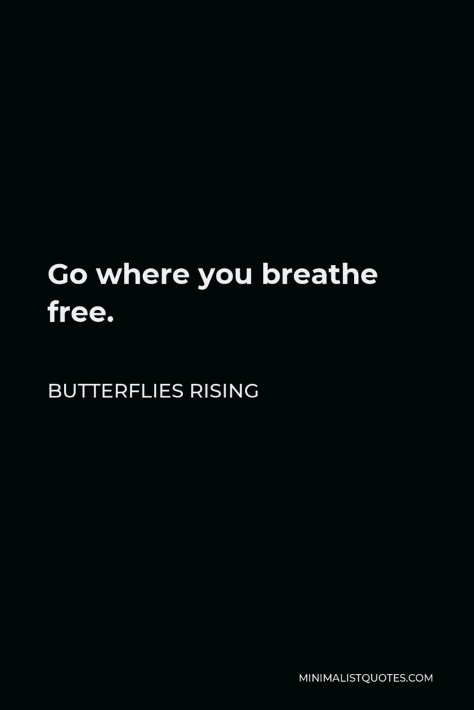 Butterflies Rising Quote - Go where you breathe free.