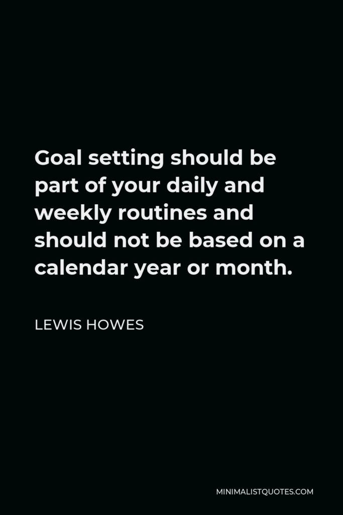 Lewis Howes Quote - Goal setting should be part of your daily and weekly routines and should not be based on a calendar year or month.