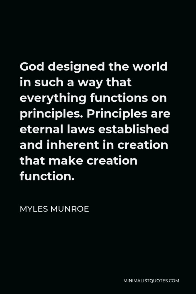 Myles Munroe Quote - God designed the world in such a way that everything functions on principles. Principles are eternal laws established and inherent in creation that make creation function.