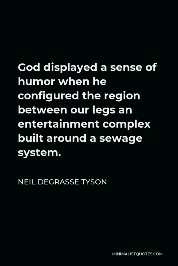 Neil deGrasse Tyson Quote - God displayed a sense of humor when he configured the region between our legs an entertainment complex built around a sewage system.