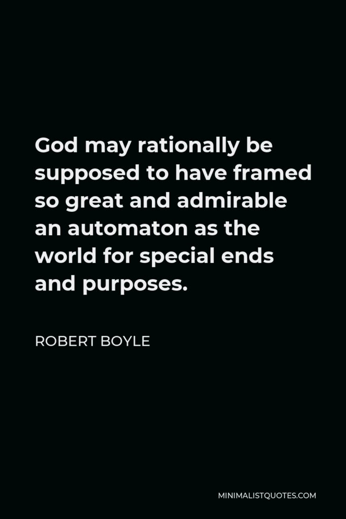 Robert Boyle Quote - God may rationally be supposed to have framed so great and admirable an automaton as the world for special ends and purposes.