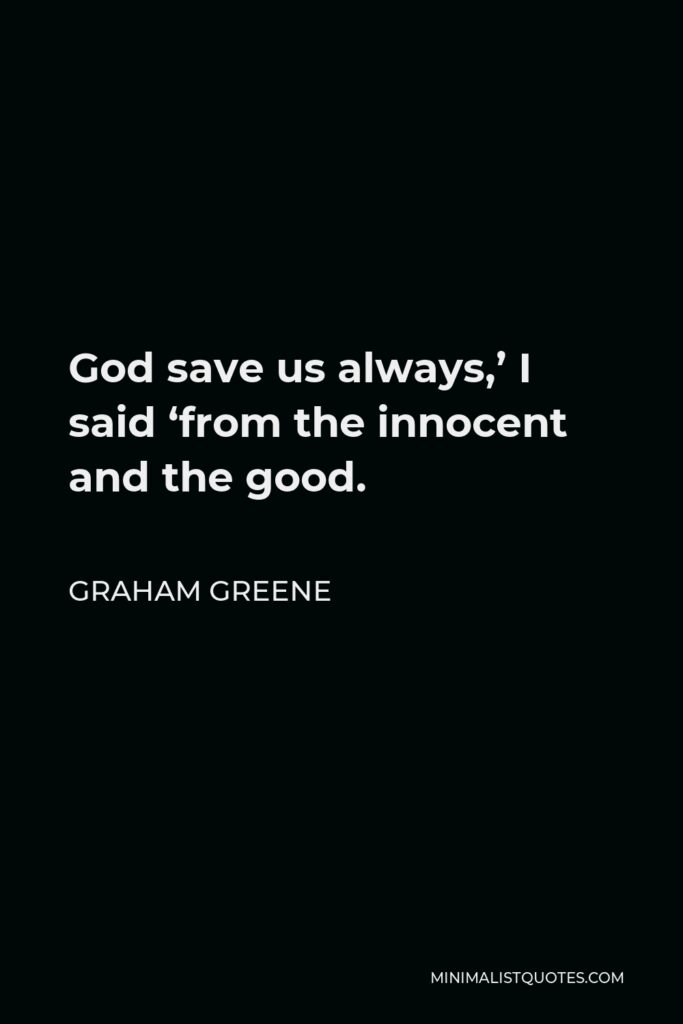 Graham Greene Quote - God save us always,' I said 'from the innocent and the good.