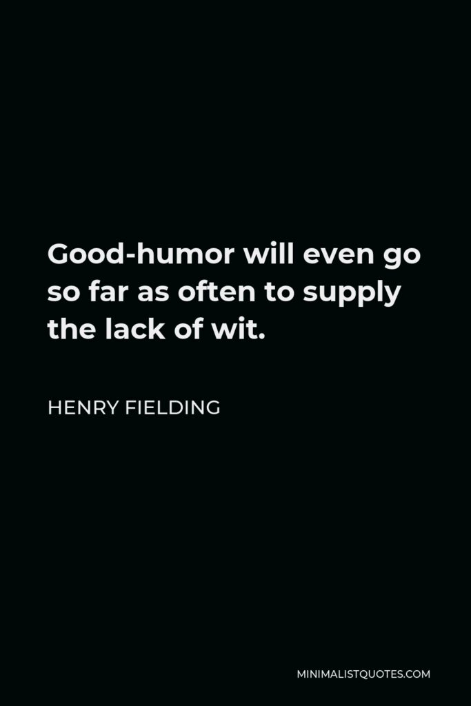 Henry Fielding Quote - Good-humor will even go so far as often to supply the lack of wit.