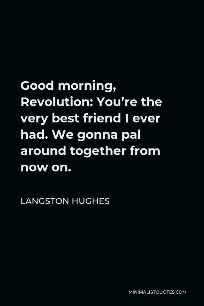 Langston Hughes Quote - Good morning, Revolution: You're the very best friend I ever had. We gonna pal around together from now on.