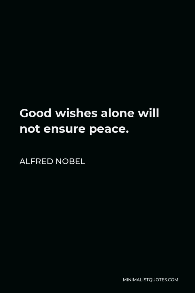 Alfred Nobel Quote - Good wishes alone will not ensure peace.