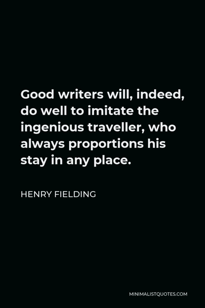 Henry Fielding Quote - Good writers will, indeed, do well to imitate the ingenious traveller, who always proportions his stay in any place.