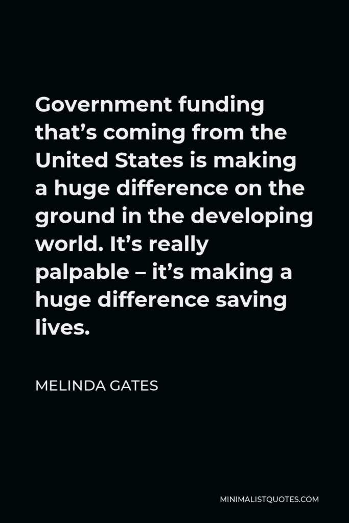 Melinda Gates Quote - Government funding that's coming from the United States is making a huge difference on the ground in the developing world. It's really palpable – it's making a huge difference saving lives.