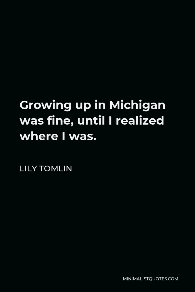 Lily Tomlin Quote - Growing up in Michigan was fine, until I realized where I was.