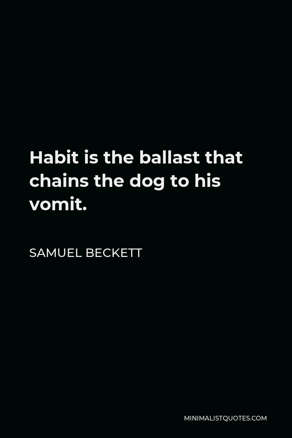 Samuel Beckett Quote - Habit is the ballast that chains the dog to his vomit.