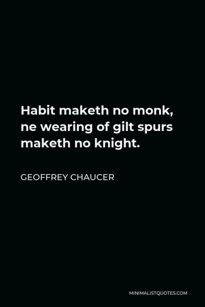 Geoffrey Chaucer Quote - Habit maketh no monk, ne wearing of gilt spurs maketh no knight.