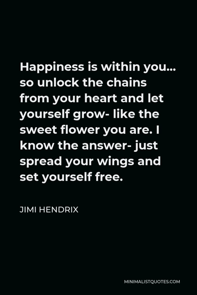Jimi Hendrix Quote - Happiness is within you… so unlock the chains from your heart and let yourself grow- like the sweet flower you are. I know the answer- just spread your wings and set yourself free.