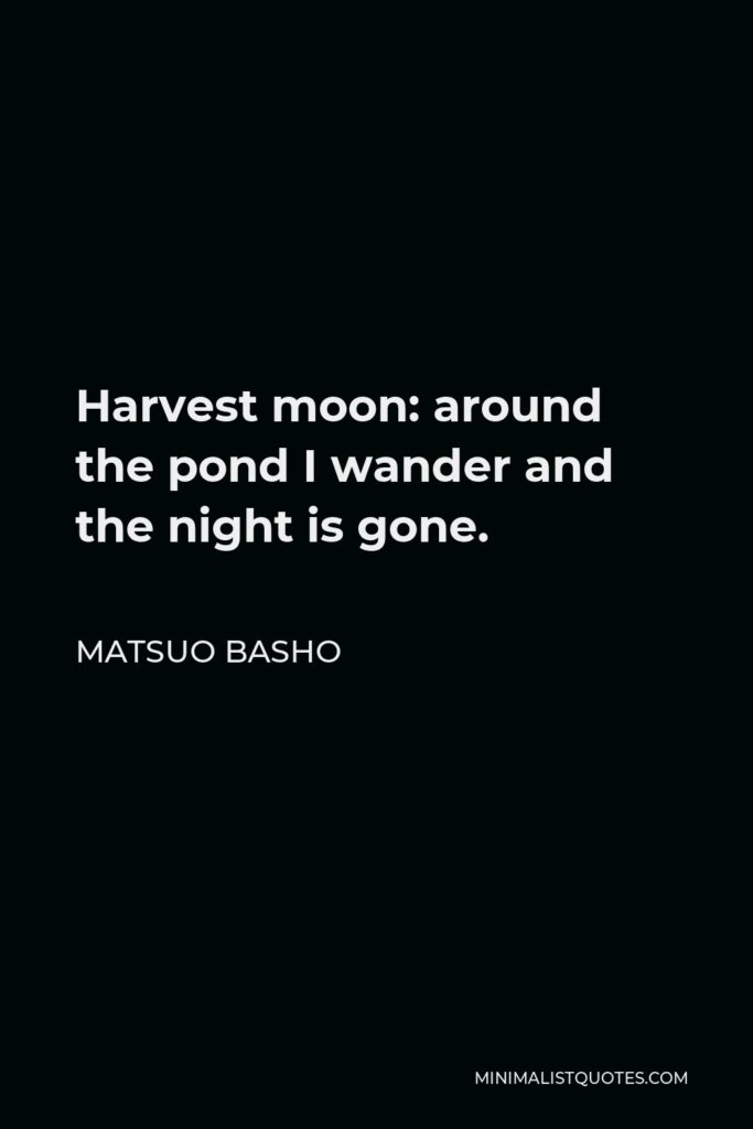 Matsuo Basho Quote - Harvest moon: around the pond I wander and the night is gone.