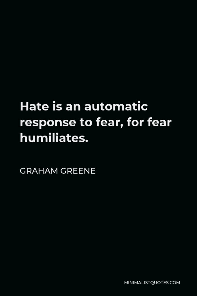 Graham Greene Quote - Hate is an automatic response to fear, for fear humiliates.