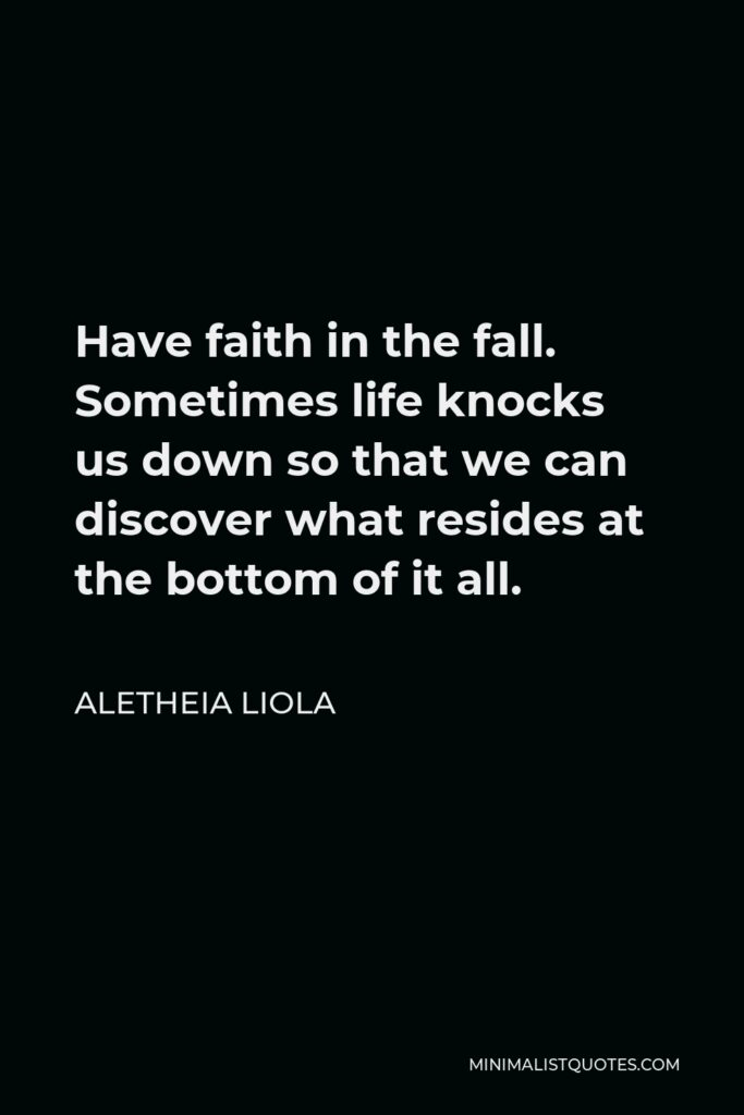 Aletheia Liola Quote - Have faith in the fall. Sometimes life knocks us down so that we can discover what resides at the bottom of it all.