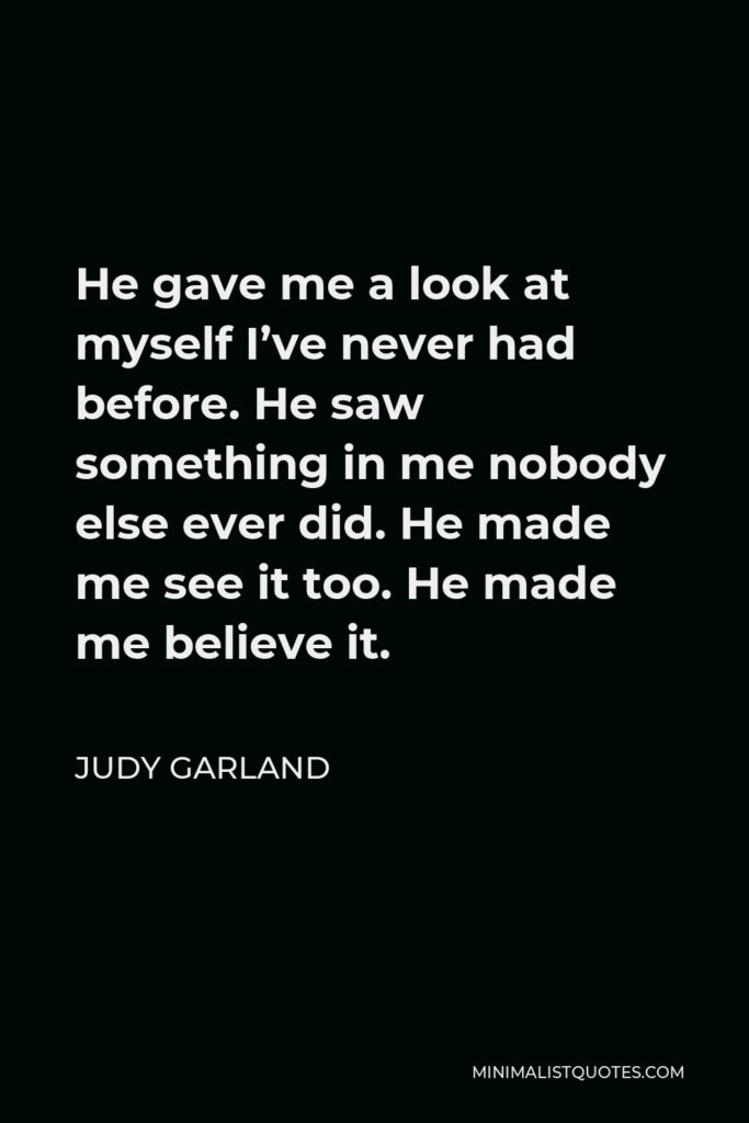 Judy Garland Quote - He gave me a look at myself I've never had before. He saw something in me nobody else ever did. He made me see it too. He made me believe it.