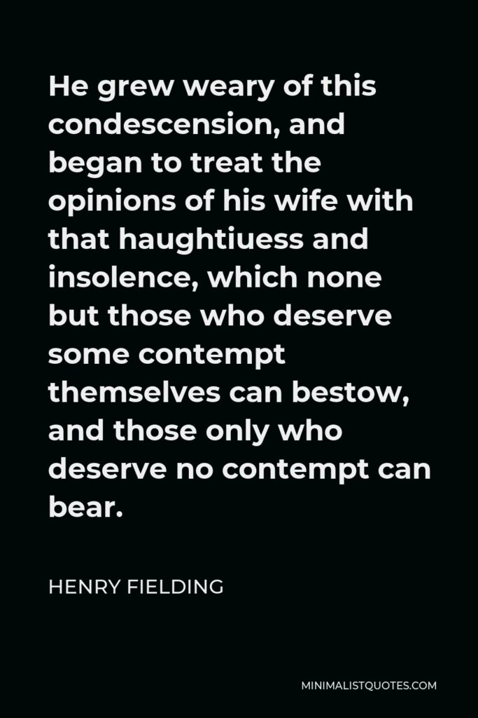 Henry Fielding Quote - He grew weary of this condescension, and began to treat the opinions of his wife with that haughtiuess and insolence, which none but those who deserve some contempt themselves can bestow, and those only who deserve no contempt can bear.
