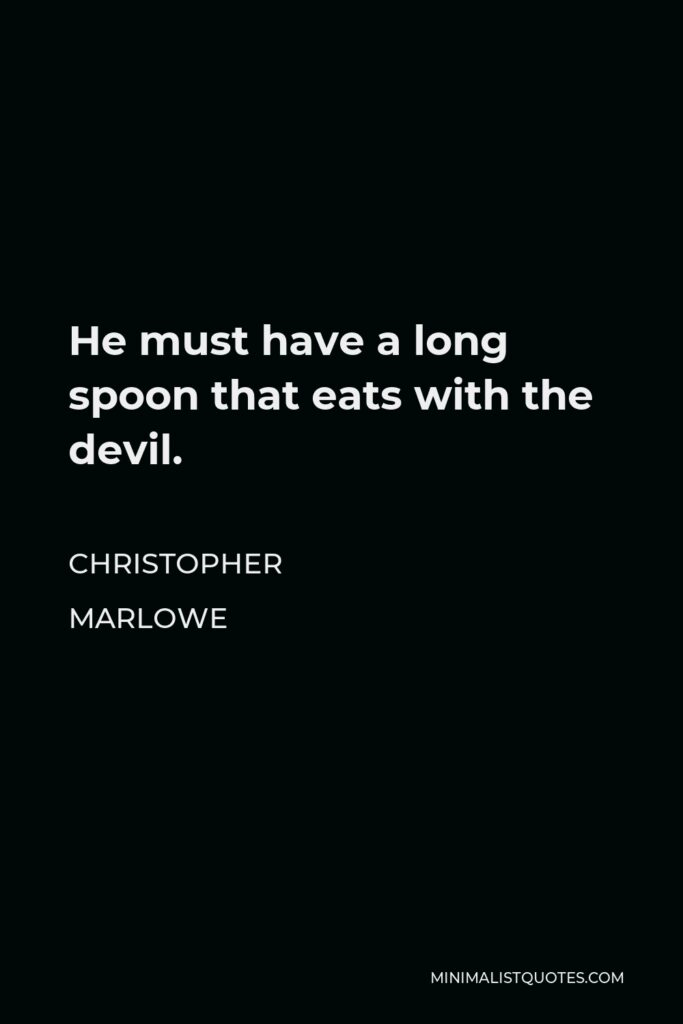 Christopher Marlowe Quote - He must have a long spoon that eats with the devil.