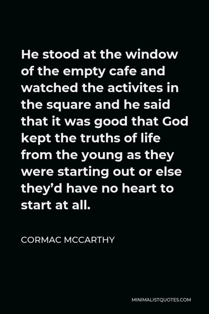 Cormac McCarthy Quote - He stood at the window of the empty cafe and watched the activites in the square and he said that it was good that God kept the truths of life from the young as they were starting out or else they'd have no heart to start at all.