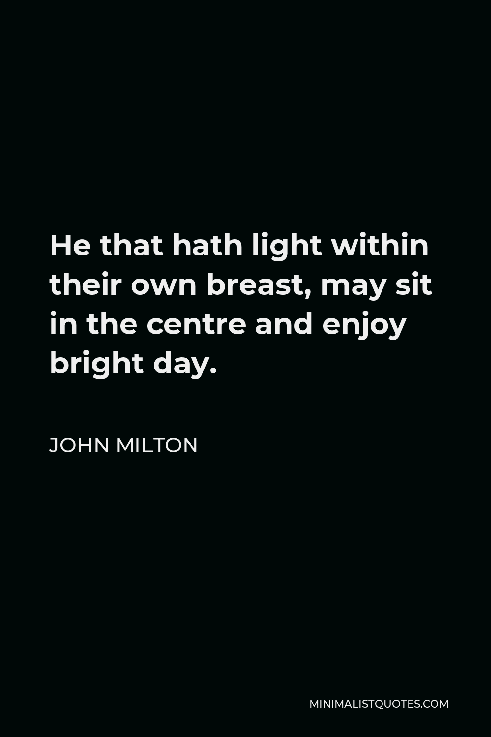 John Milton Quote - He that hath light within their own breast, may sit in the centre and enjoy bright day.