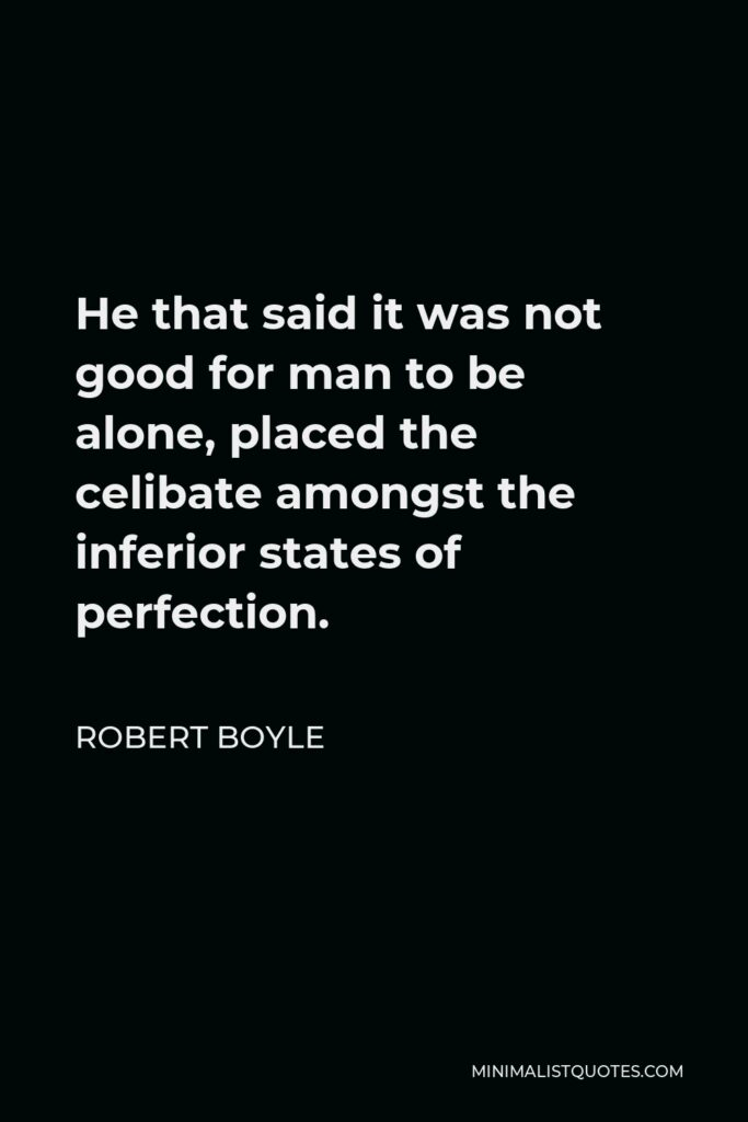 Robert Boyle Quote - He that said it was not good for man to be alone, placed the celibate amongst the inferior states of perfection.